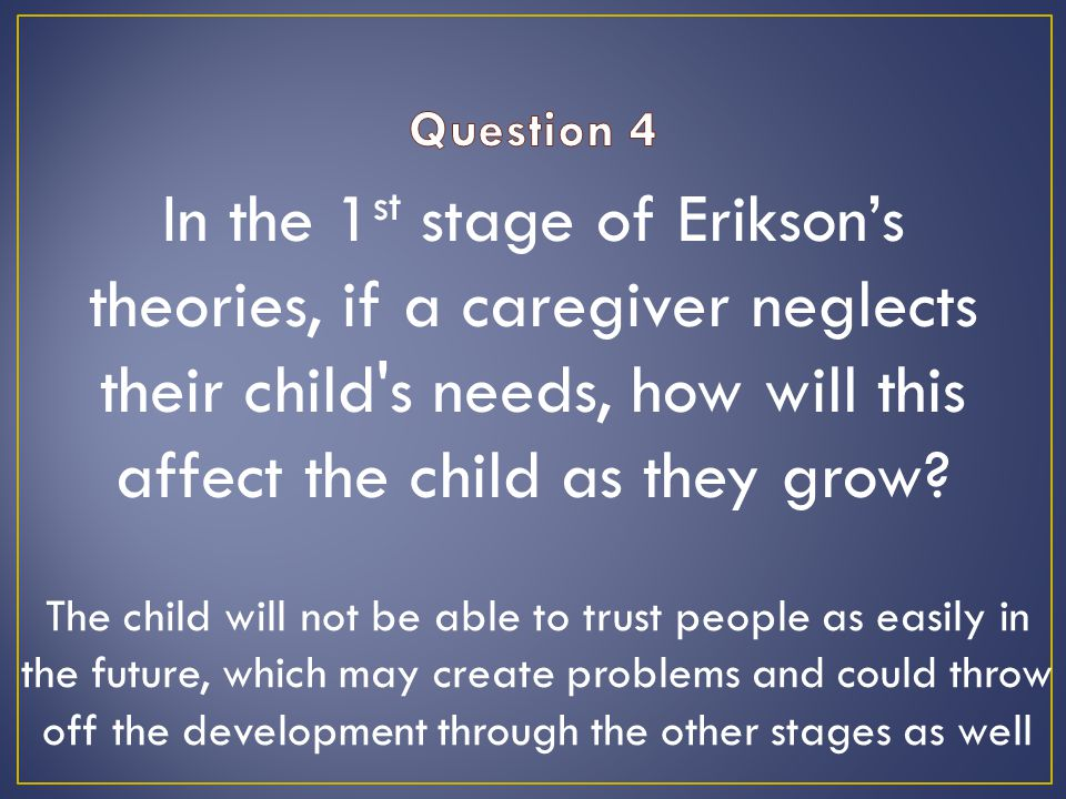 In the 1 st stage of Erikson's theories, if a caregiver neglects their child s needs, how will this affect the child as they grow.