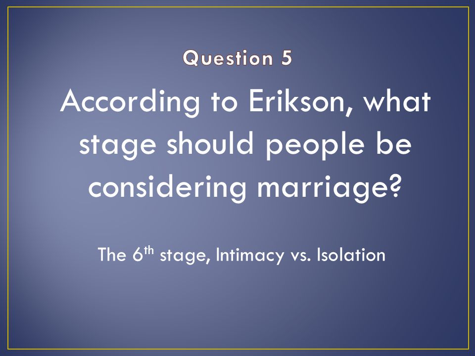 According to Erikson, what stage should people be considering marriage.