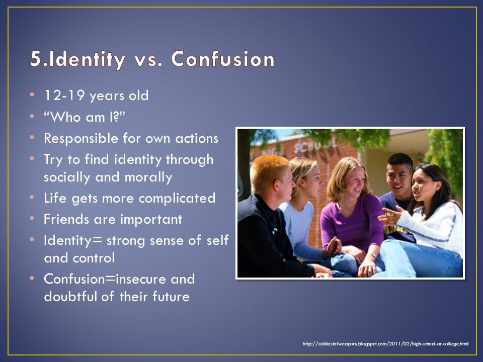 12-19 years old Who am I Responsible for own actions Try to find identity through socially and morally Life gets more complicated Friends are important Identity= strong sense of self and control Confusion=insecure and doubtful of their future http://coldestofweapons.blogspot.com/2011/02/high-school-or-college.html