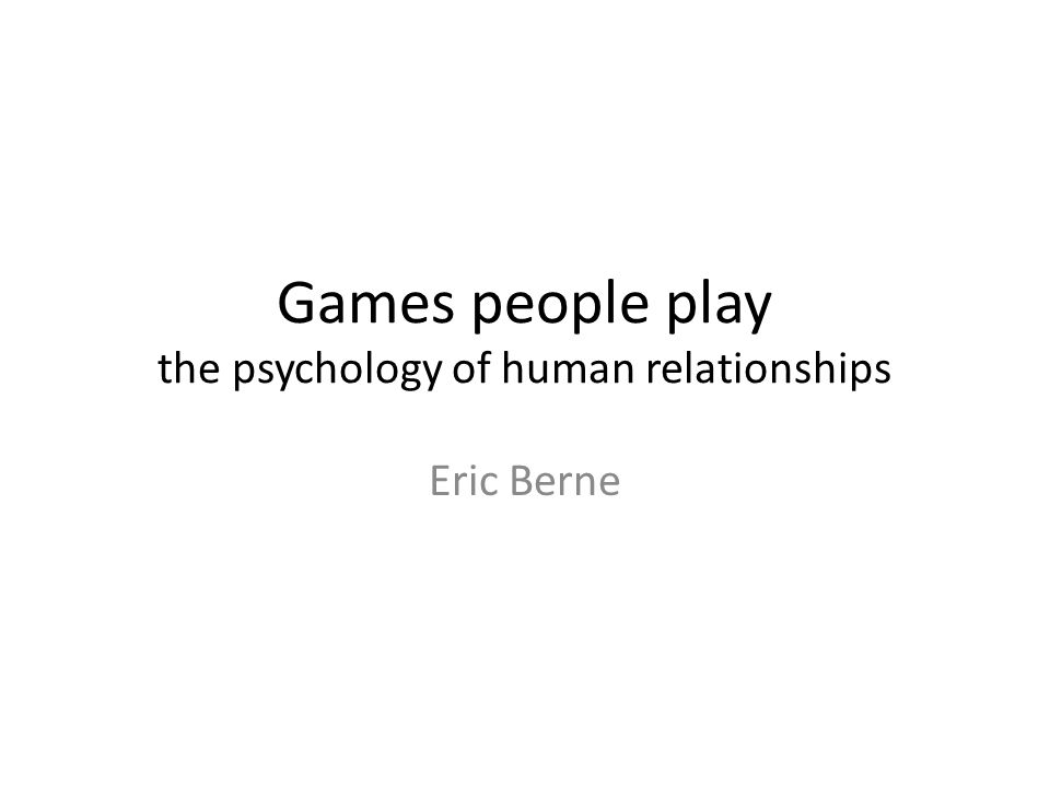 Games people play the psychology of human relationships Eric Berne