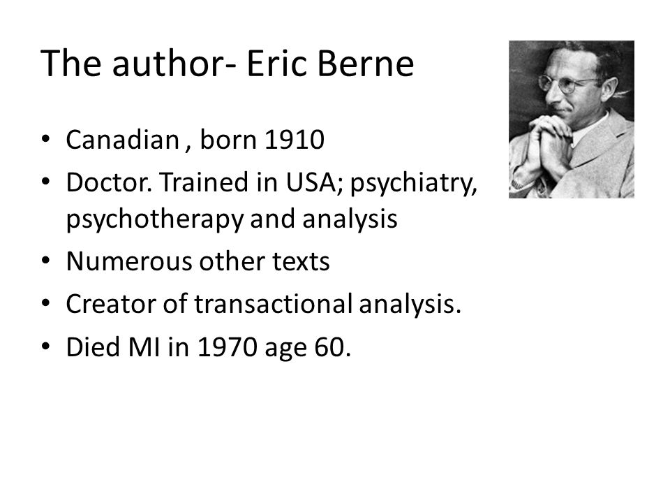 The author- Eric Berne Canadian, born 1910 Doctor.