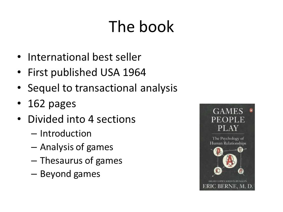 The book International best seller First published USA 1964 Sequel to transactional analysis 162 pages Divided into 4 sections – Introduction – Analysis of games – Thesaurus of games – Beyond games