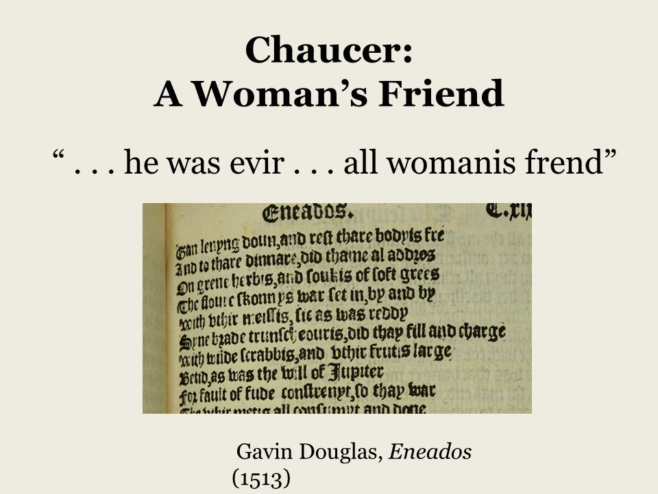 Chaucer: A Woman's Friend ... he was evir... all womanis frend Gavin Douglas, Eneados (1513)