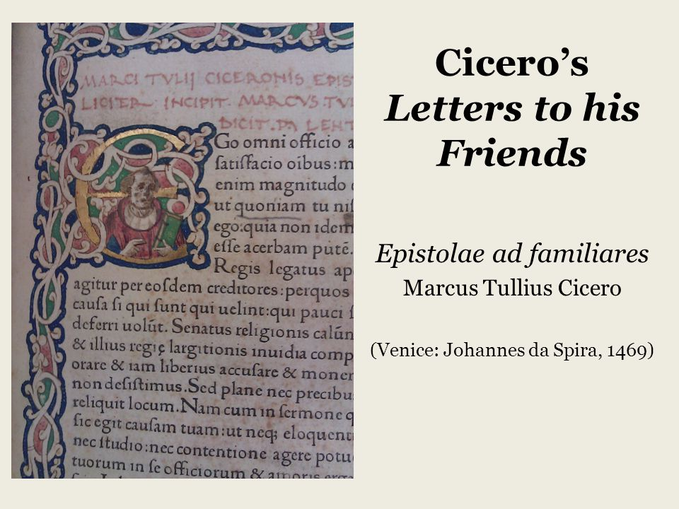 Cicero's Letters to his Friends Epistolae ad familiares Marcus Tullius Cicero (Venice: Johannes da Spira, 1469)
