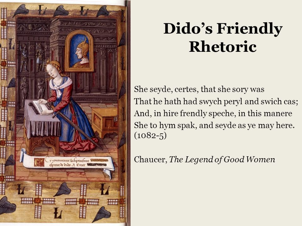 Dido's Friendly Rhetoric She seyde, certes, that she sory was That he hath had swych peryl and swich cas; And, in hire frendly speche, in this manere She to hym spak, and seyde as ye may here.