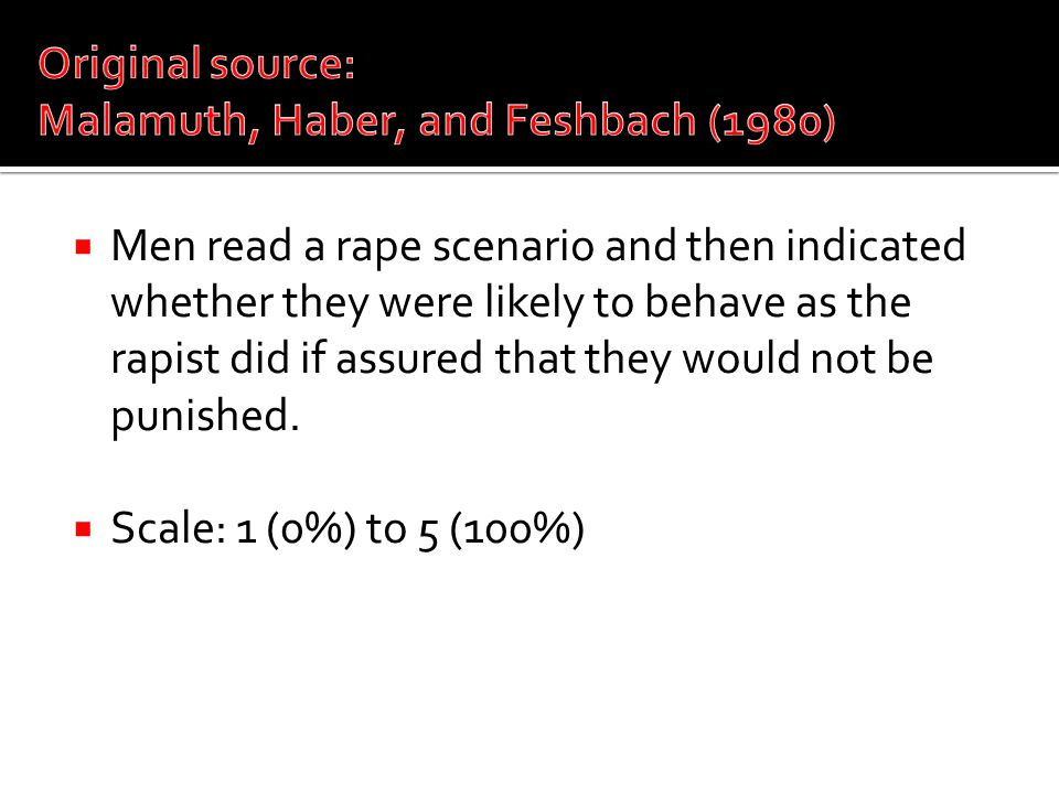  Men read a rape scenario and then indicated whether they were likely to behave as the rapist did if assured that they would not be punished.  Scale