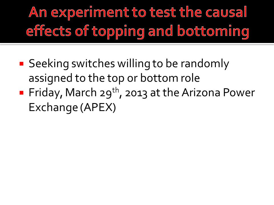  Seeking switches willing to be randomly assigned to the top or bottom role  Friday, March 29 th, 2013 at the Arizona Power Exchange (APEX)