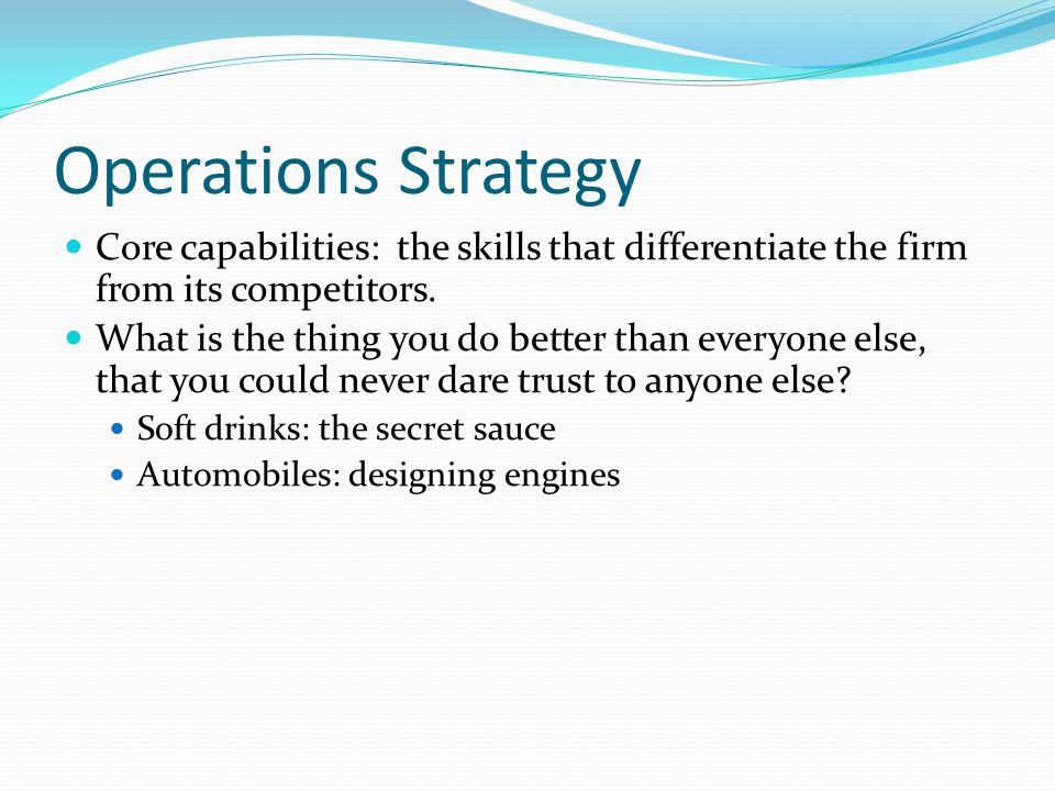 Operations Strategy Core capabilities: the skills that differentiate the firm from its competitors.