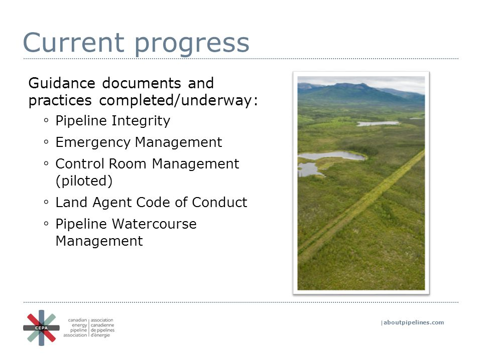 aboutpipelines.com Current progress Guidance documents and practices completed/underway: ◦ Pipeline Integrity ◦ Emergency Management ◦ Control Room Management (piloted) ◦ Land Agent Code of Conduct ◦ Pipeline Watercourse Management