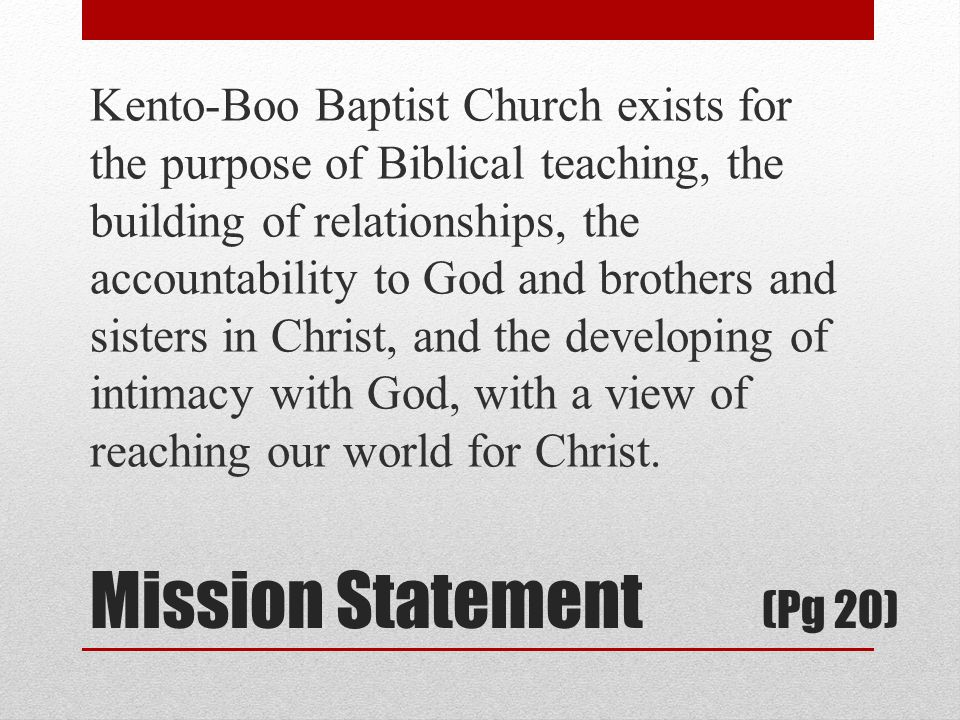 Mission Statement (Pg 20) Kento-Boo Baptist Church exists for the purpose of Biblical teaching, the building of relationships, the accountability to God and brothers and sisters in Christ, and the developing of intimacy with God, with a view of reaching our world for Christ.