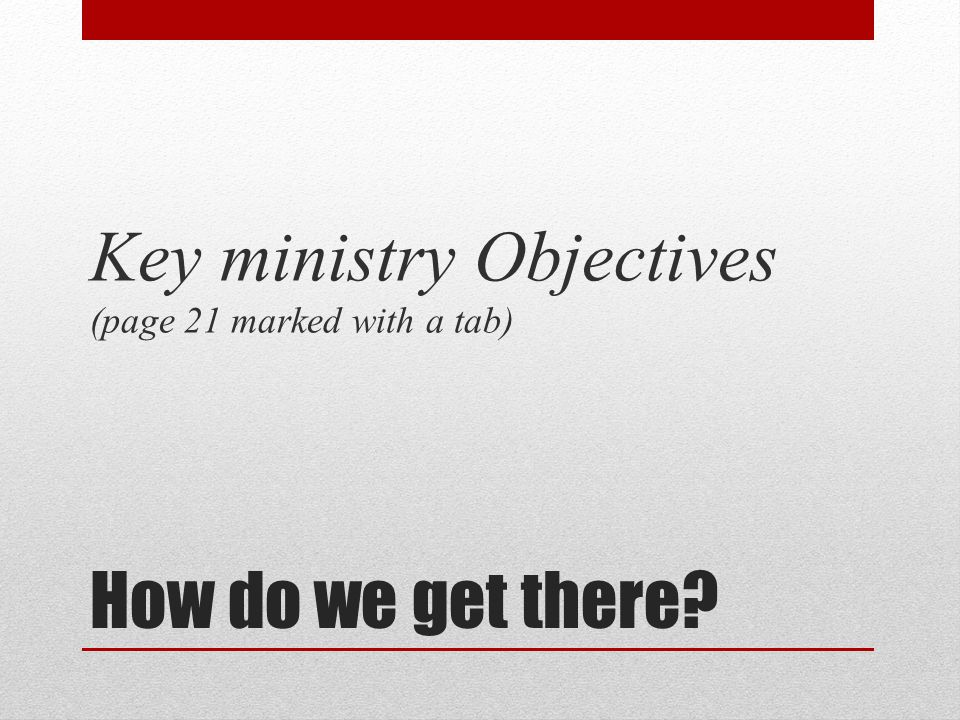 How do we get there? Key ministry Objectives (page 21 marked with a tab)