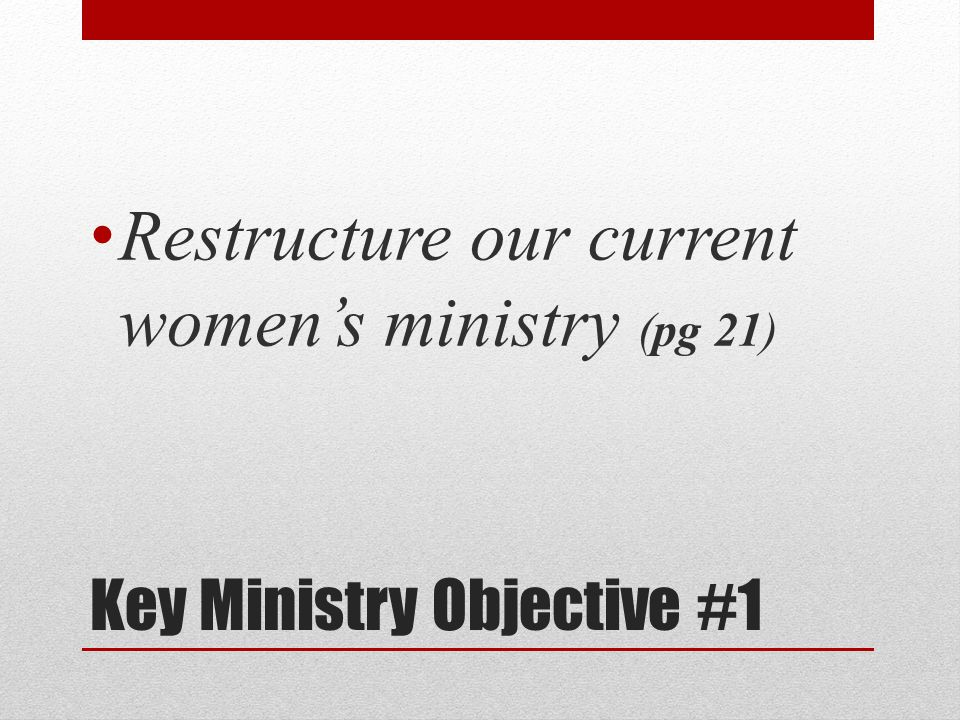 Key Ministry Objective #1 Restructure our current women's ministry (pg 21)