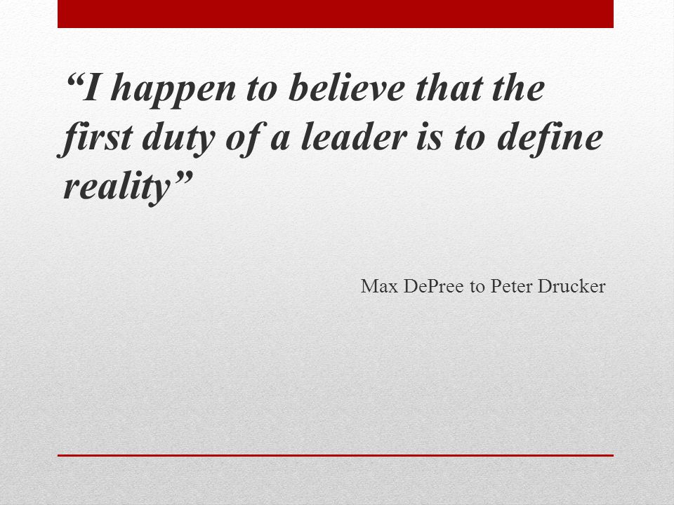 I happen to believe that the first duty of a leader is to define reality Max DePree to Peter Drucker