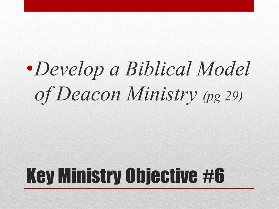 Key Ministry Objective #6 Develop a Biblical Model of Deacon Ministry (pg 29)