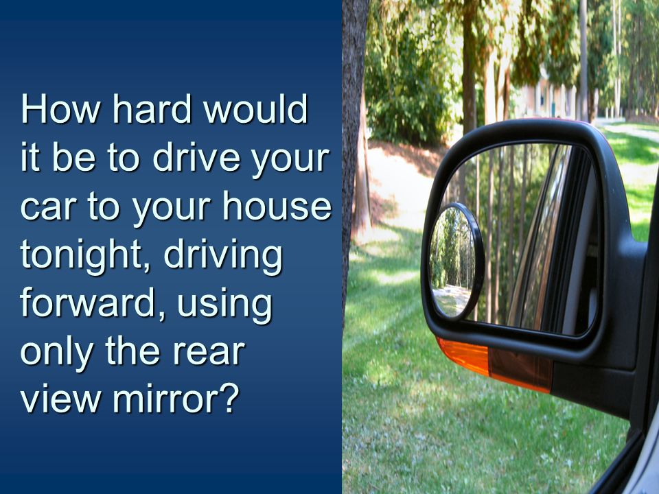 How hard would it be to drive your car to your house tonight, driving forward, using only the dashboard?