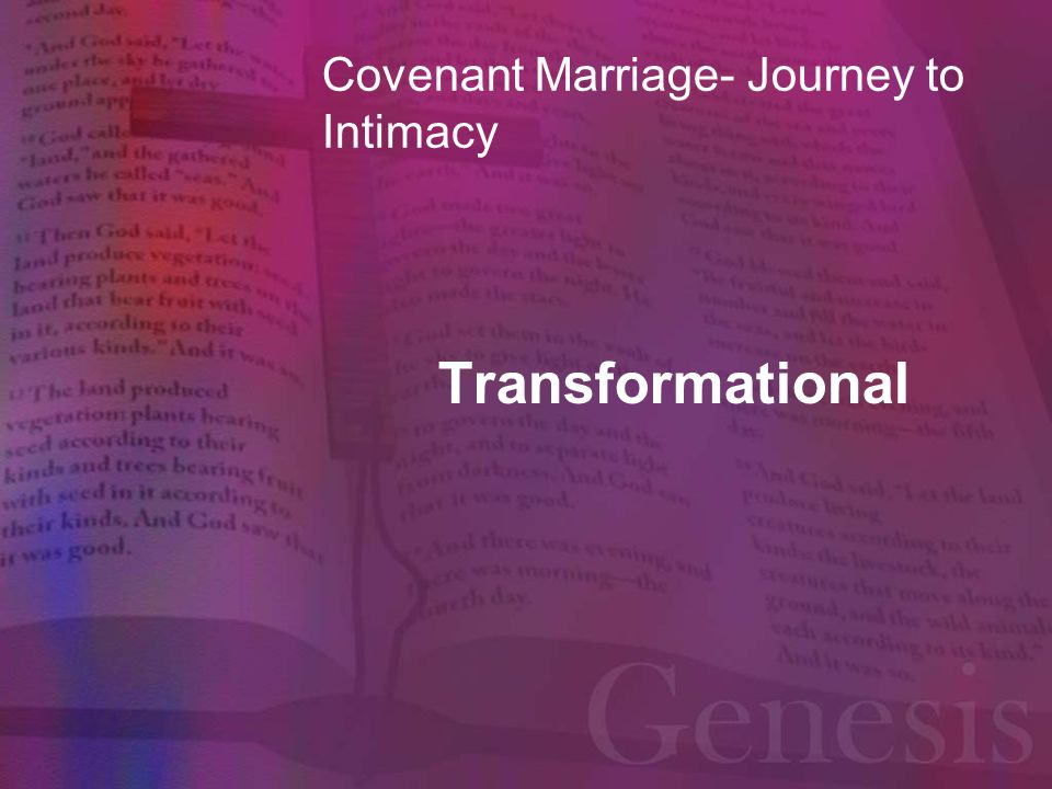 The Covenant Marriage Couples Spiritual Journey Transformational (change/metamorphosis in mind, body, and spirit) Romans 12:2 Do not conform to the pattern of this world, but be transformed by the renewing of your mind.