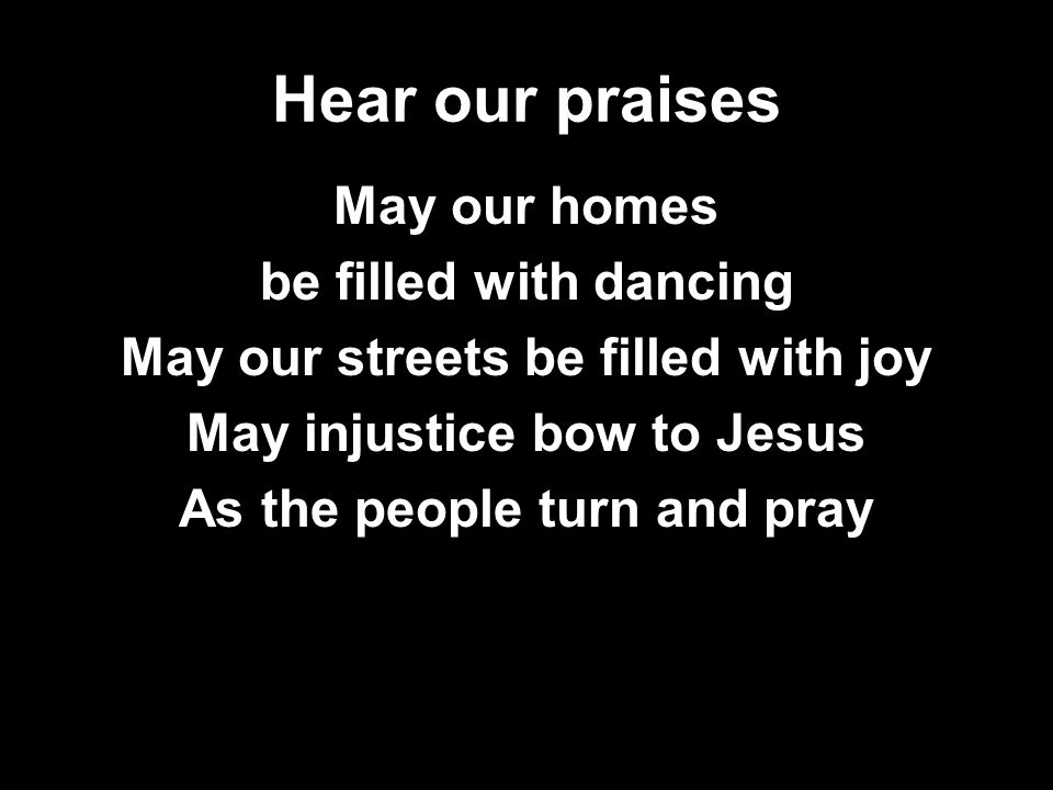 Hear our praises May our homes be filled with dancing May our streets be filled with joy May injustice bow to Jesus As the people turn and pray