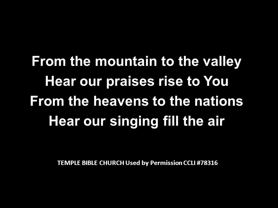From the mountain to the valley Hear our praises rise to You From the heavens to the nations Hear our singing fill the air TEMPLE BIBLE CHURCH Used by Permission CCLI #78316