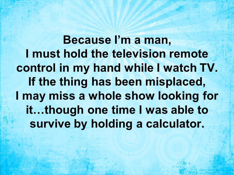 Because I'm a man, I must hold the television remote control in my hand while I watch TV.