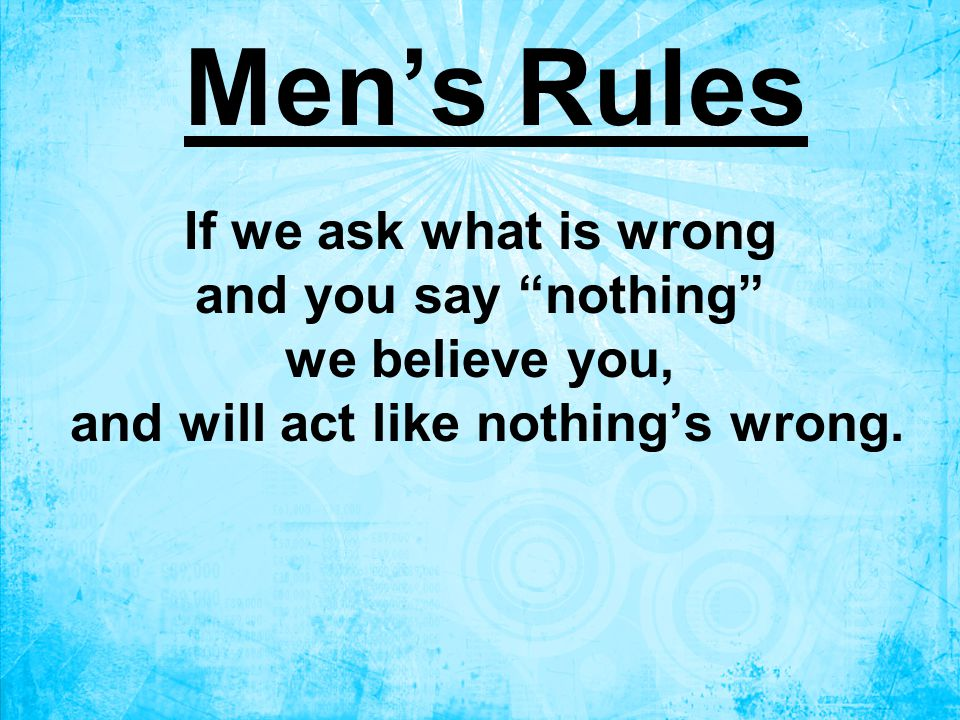 If we ask what is wrong and you say nothing we believe you, and will act like nothing's wrong.