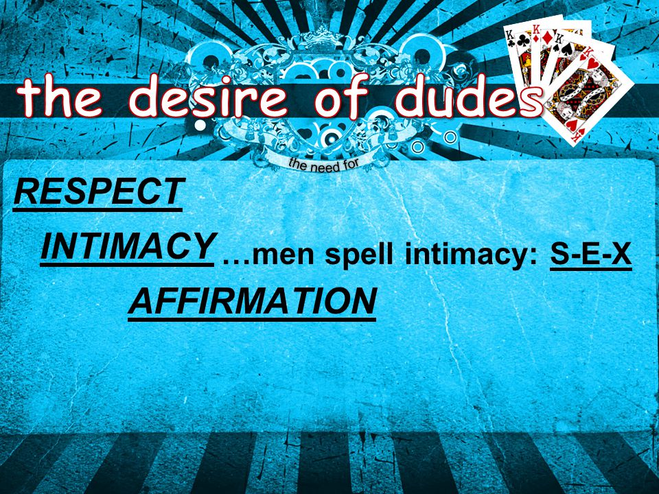 RESPECT AFFIRMATION INTIMACY …men spell intimacy: S-E-X