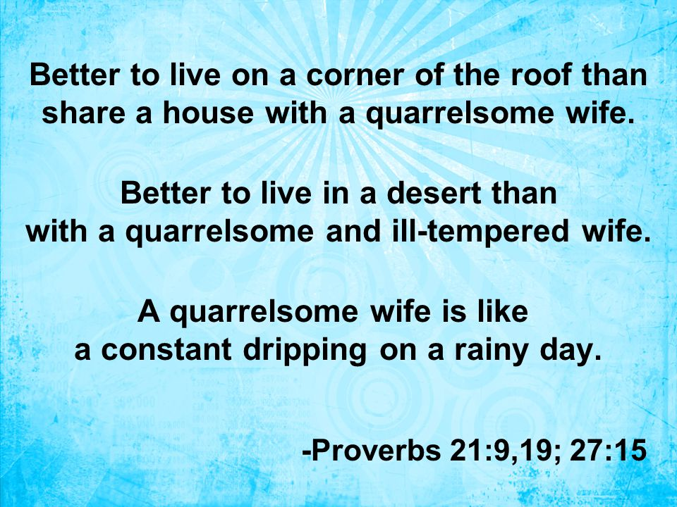 Better to live on a corner of the roof than share a house with a quarrelsome wife.