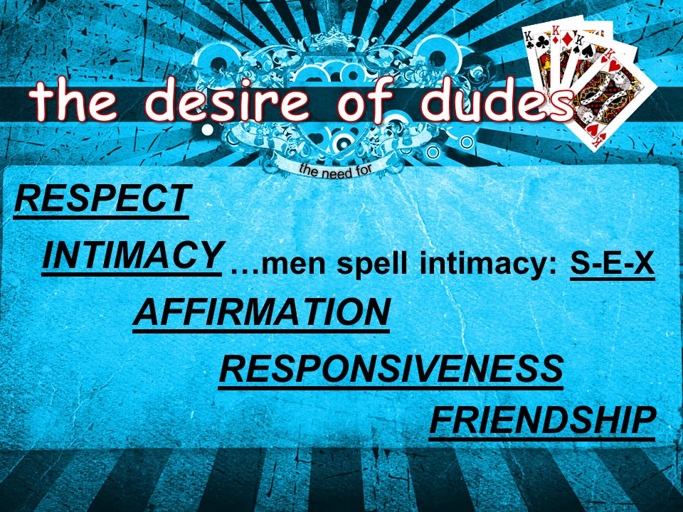 RESPECT AFFIRMATION RESPONSIVENESS FRIENDSHIP INTIMACY …men spell intimacy: S-E-X