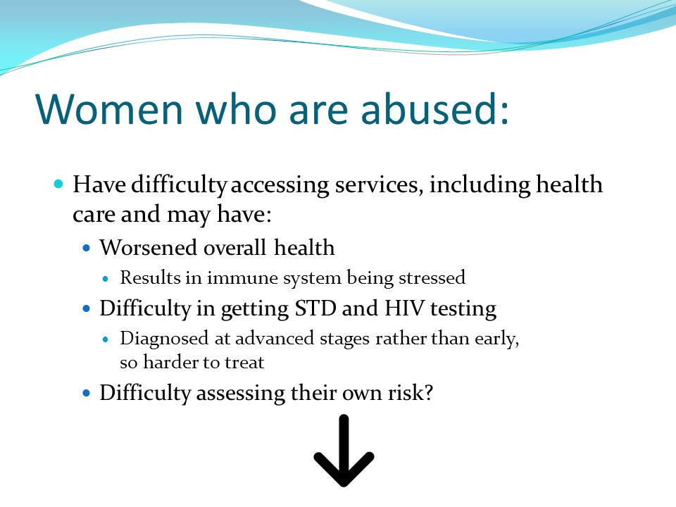Women who are abused: Have difficulty accessing services, including health care and may have: Worsened overall health Results in immune system being stressed Difficulty in getting STD and HIV testing Diagnosed at advanced stages rather than early, so harder to treat Difficulty assessing their own risk