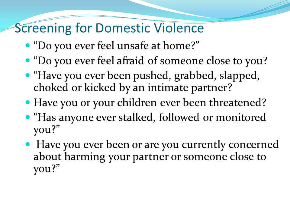 Screening for Domestic Violence Do you ever feel unsafe at home Do you ever feel afraid of someone close to you.