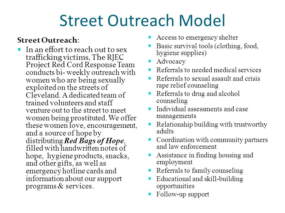 Street Outreach Model Street Outreach: In an effort to reach out to sex trafficking victims, The RJEC Project Red Cord Response Team conducts bi- weekly outreach with women who are being sexually exploited on the streets of Cleveland.