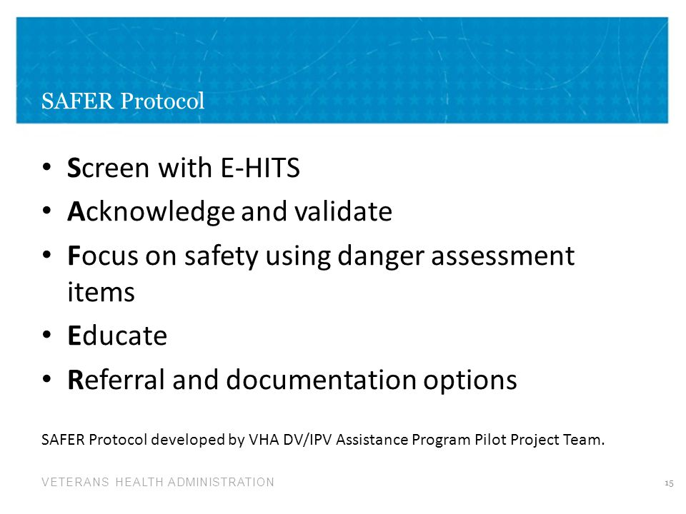 VETERANS HEALTH ADMINISTRATION SAFER Protocol Screen with E-HITS Acknowledge and validate Focus on safety using danger assessment items Educate Referr