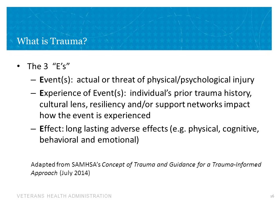 "VETERANS HEALTH ADMINISTRATION What is Trauma? The 3 ""E's"" – Event(s): actual or threat of physical/psychological injury – Experience of Event(s): ind"