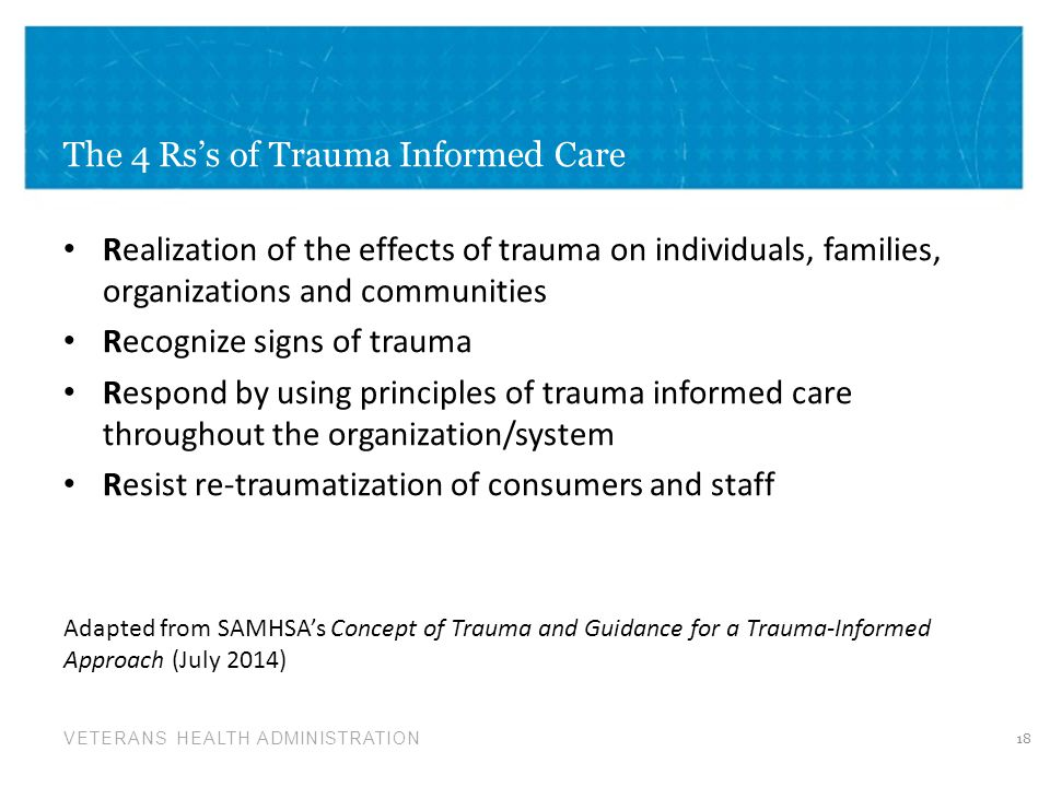 VETERANS HEALTH ADMINISTRATION The 4 Rs's of Trauma Informed Care Realization of the effects of trauma on individuals, families, organizations and com