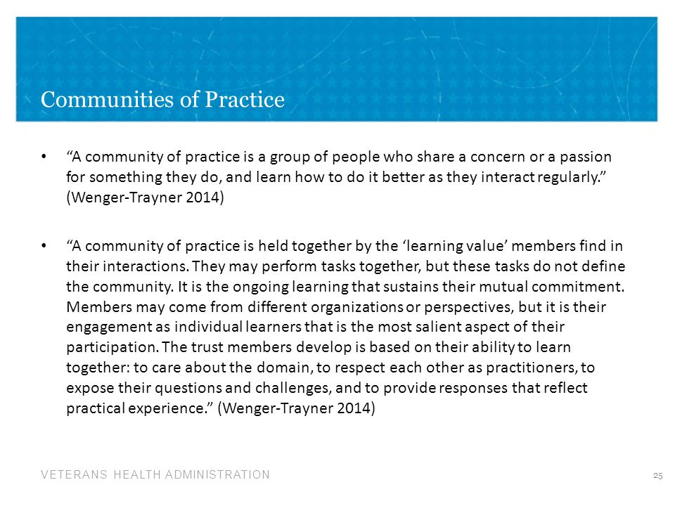 "VETERANS HEALTH ADMINISTRATION Communities of Practice ""A community of practice is a group of people who share a concern or a passion for something th"
