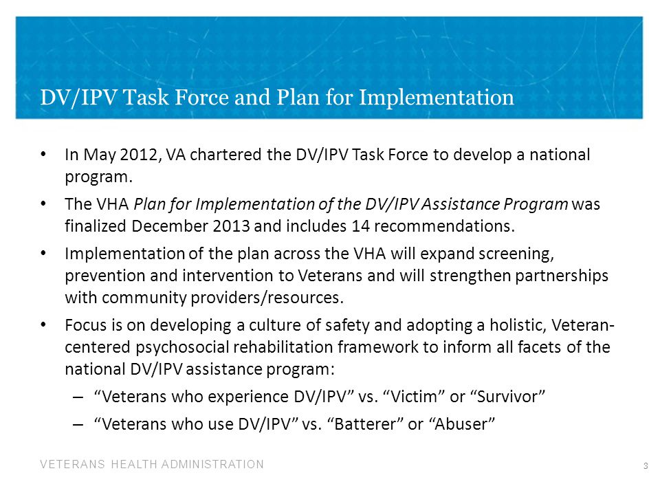 VETERANS HEALTH ADMINISTRATION DV/IPV Task Force and Plan for Implementation In May 2012, VA chartered the DV/IPV Task Force to develop a national pro