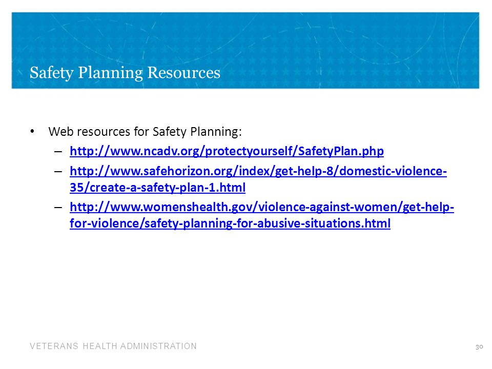 VETERANS HEALTH ADMINISTRATION Safety Planning Resources Web resources for Safety Planning: – http://www.ncadv.org/protectyourself/SafetyPlan.php http