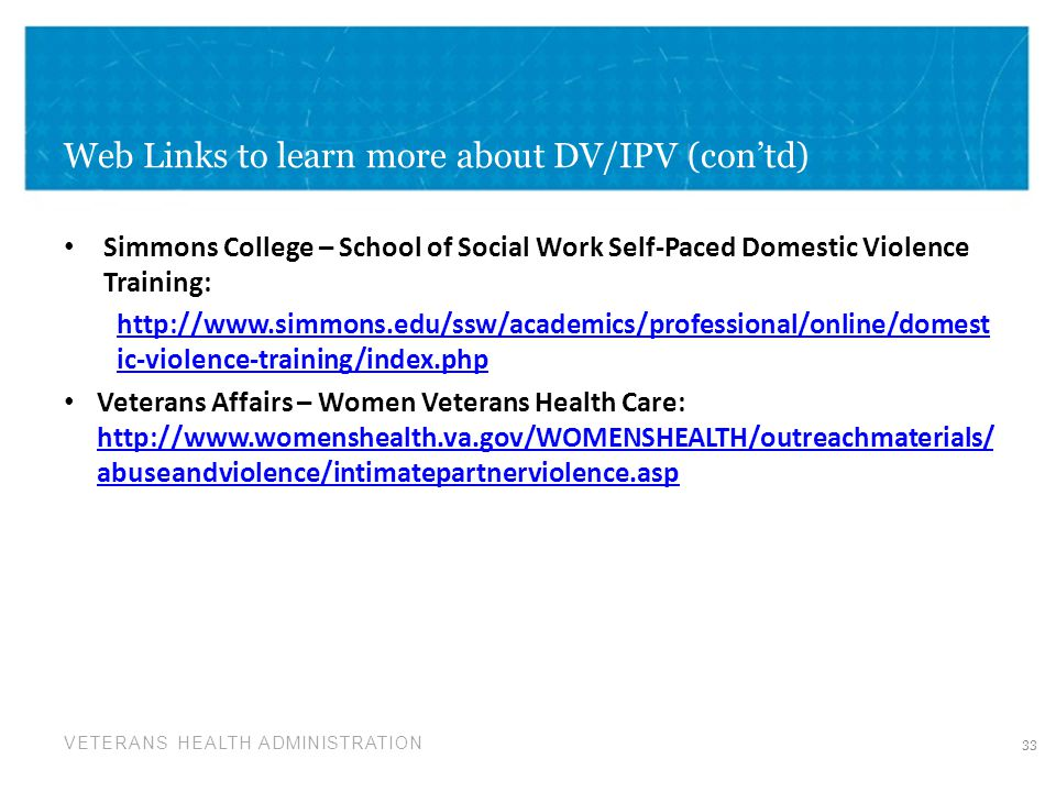 VETERANS HEALTH ADMINISTRATION Web Links to learn more about DV/IPV (con'td) Simmons College – School of Social Work Self-Paced Domestic Violence Trai