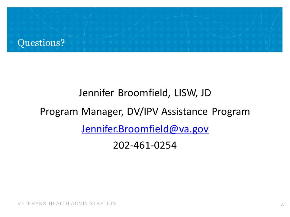 VETERANS HEALTH ADMINISTRATION Questions? Jennifer Broomfield, LISW, JD Program Manager, DV/IPV Assistance Program Jennifer.Broomfield@va.gov 202-461-