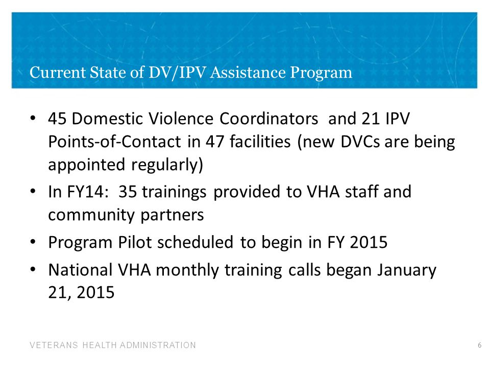 VETERANS HEALTH ADMINISTRATION Current State of DV/IPV Assistance Program 45 Domestic Violence Coordinators and 21 IPV Points-of-Contact in 47 facilit