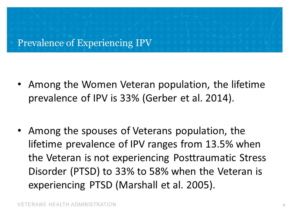 VETERANS HEALTH ADMINISTRATION Importance of Screening for Experience of DV/IPV Prevalence of DV/IPV Impact of DV/IPV on mental and physical health outcomes – Mental Health issues: Depression, substance use, suicide (de Boinville 2013) Healthcare settings particularly lend themselves to screening for DV/IPV – Patients are usually seen individually (de Boinville 2103) – Providers can discuss abuse and violence in the context of health care to help patients understand the connection between abuse and their physical/mental health and well-being (de Boinville 2013) – Patients believe healthcare providers should screen for DV/IPV (Burge et al 2005) 10