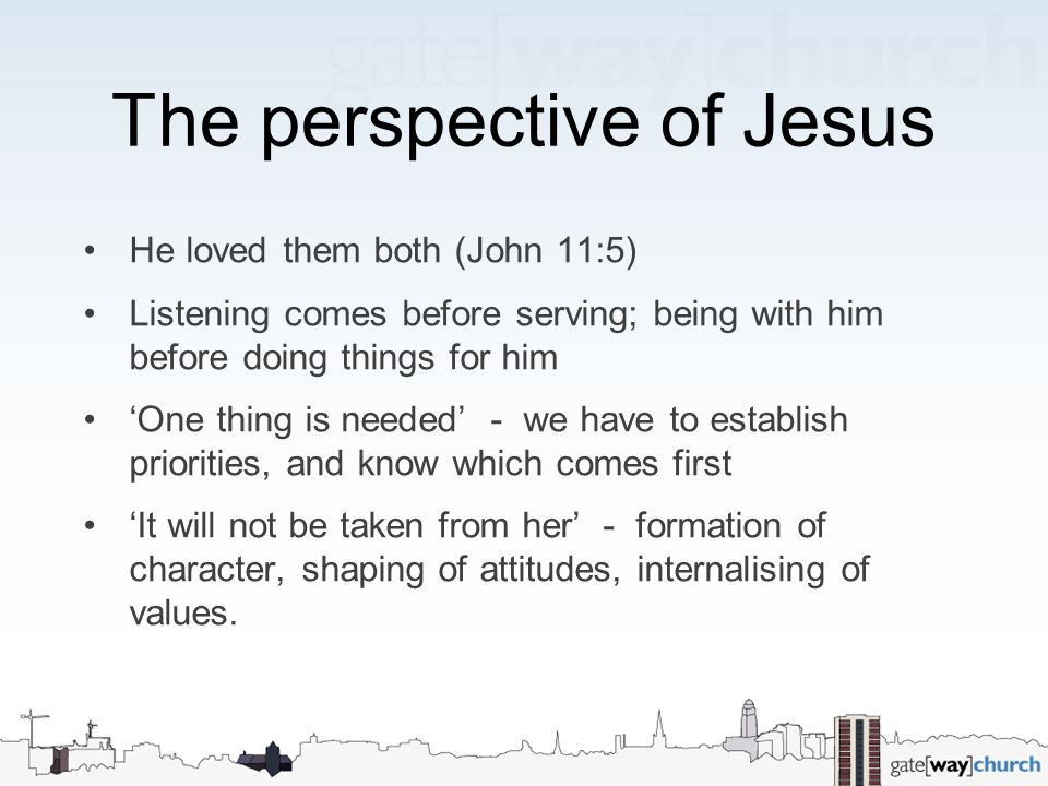 The perspective of Jesus He loved them both (John 11:5) Listening comes before serving; being with him before doing things for him 'One thing is neede