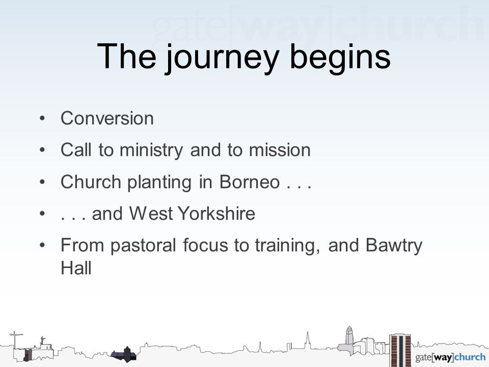The journey begins Conversion Call to ministry and to mission Church planting in Borneo...... and West Yorkshire From pastoral focus to training, and