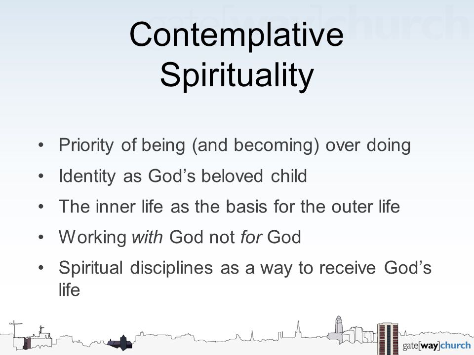 Contemplative Spirituality Priority of being (and becoming) over doing Identity as God's beloved child The inner life as the basis for the outer life