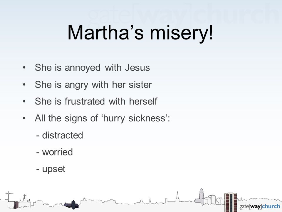 Martha's misery! She is annoyed with Jesus She is angry with her sister She is frustrated with herself All the signs of 'hurry sickness': - distracted