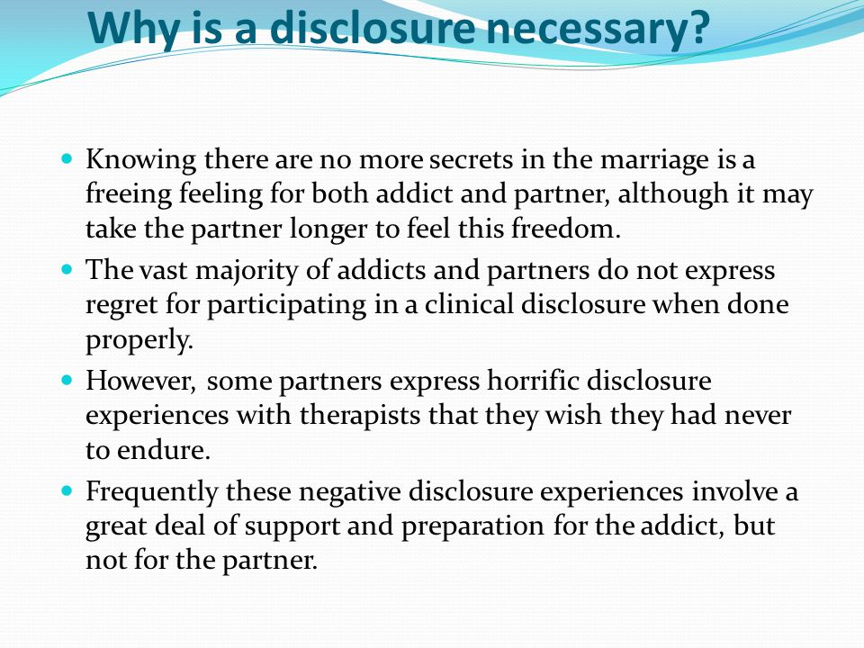 Why is a disclosure necessary? Knowing there are no more secrets in the marriage is a freeing feeling for both addict and partner, although it may tak