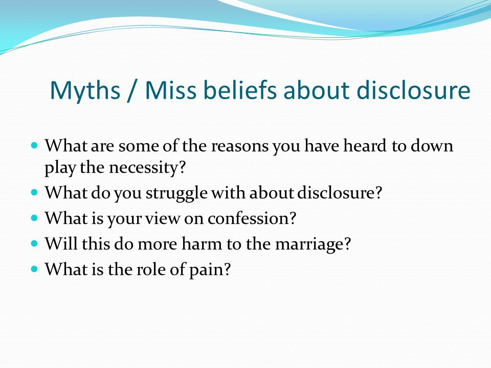 Myths / Miss beliefs about disclosure What are some of the reasons you have heard to down play the necessity? What do you struggle with about disclosu