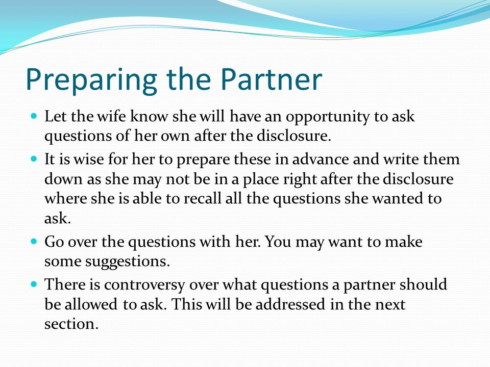 Preparing the Partner Let the wife know she will have an opportunity to ask questions of her own after the disclosure. It is wise for her to prepare t
