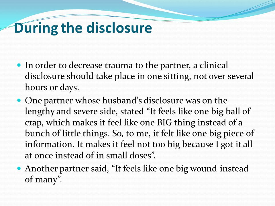 During the disclosure In order to decrease trauma to the partner, a clinical disclosure should take place in one sitting, not over several hours or da