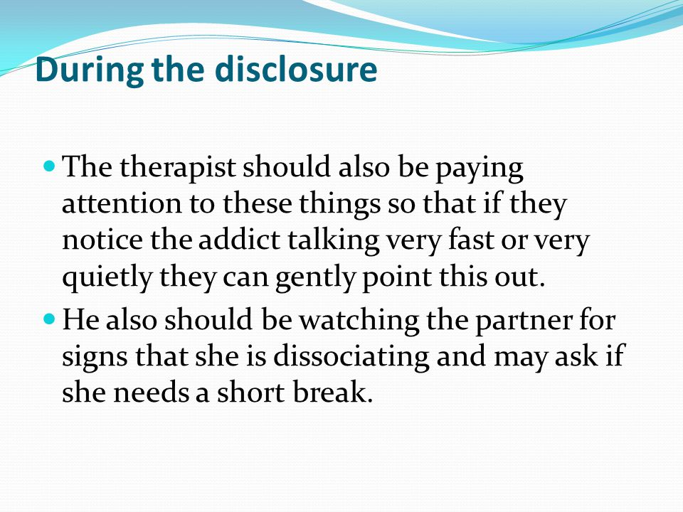 During the disclosure The therapist should also be paying attention to these things so that if they notice the addict talking very fast or very quietl