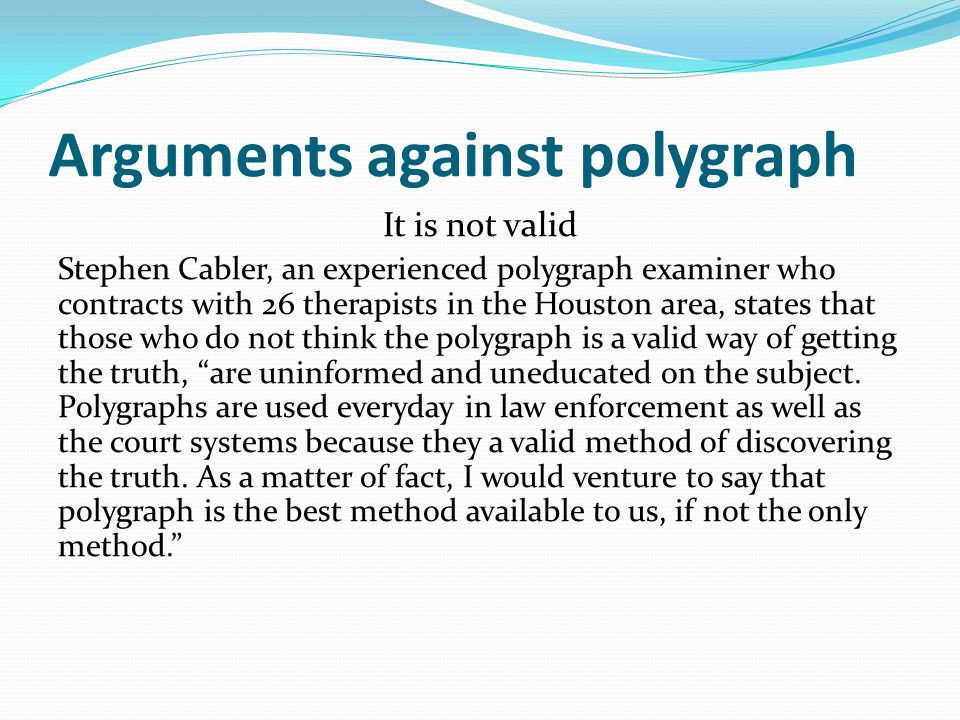 Arguments against polygraph It is not valid Stephen Cabler, an experienced polygraph examiner who contracts with 26 therapists in the Houston area, st